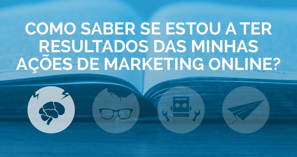 Como saber se estou a ter resultados das minhas ações de Marketing Online?