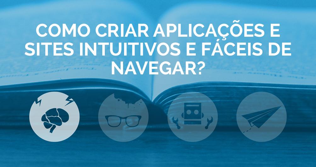 Como criar aplicações e sites intuitivos e fáceis de navegar?